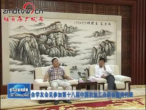 余学友会见参加第十八届中国农加工洽谈会嘉宾代表
