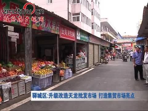 驿城区:升级改造天龙批发市场 打造集贸市场亮点