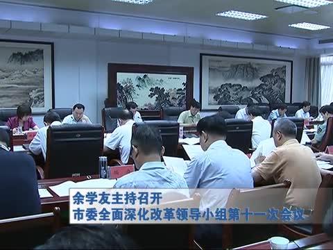 余学友主持召开市委全面深化改革领导小组第十一次会议