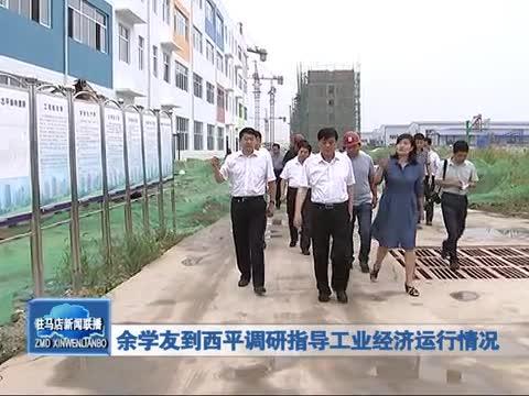 余学友到西平调研指导工业经济运行情况
