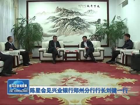 陈星会见兴业银行郑州分行行长刘健一行