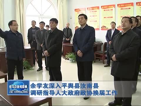 余学友深入平舆县汝南县调研指导人大政府政协换届工作