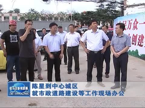 陈星到中心城区就市政道路建设等工作现场办公