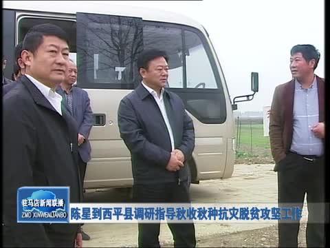 陈星到西平县调研指导秋收秋种抗灾脱贫攻坚工作