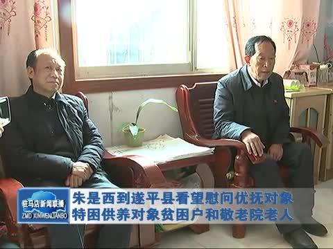 朱是西到遂平县看望慰问优抚对象 特困供养对象贫困户和敬老院老人