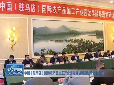 中国(驻马店)国际农产品加工产业园发展战略规划研讨会召开