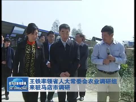 王铁率领省人大常委会农业调研组来驻马店市调研
