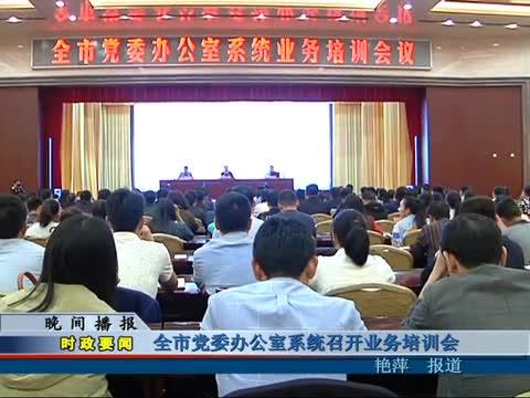 全市党委办公室系统召开业务培训会