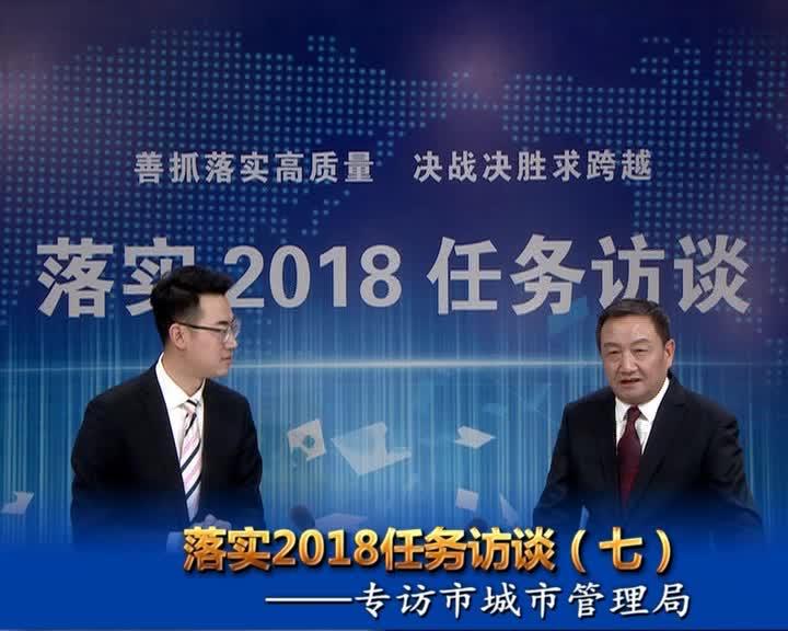 落实2018任务访谈--专访市城市管理局党组书记、局长王洪言