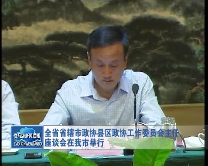 全省省辖市政协县区政协工作委员会主任座谈会在我市举行