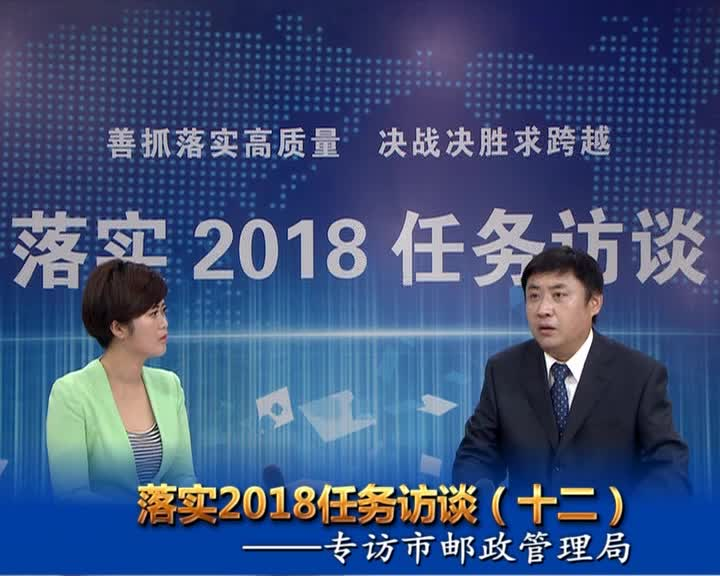 落实2018任务访谈--专访市邮政管理局党组书记、局长何明