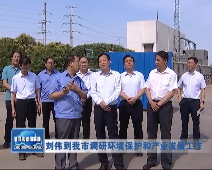 刘伟到我市调研环境保护和产业发展工作