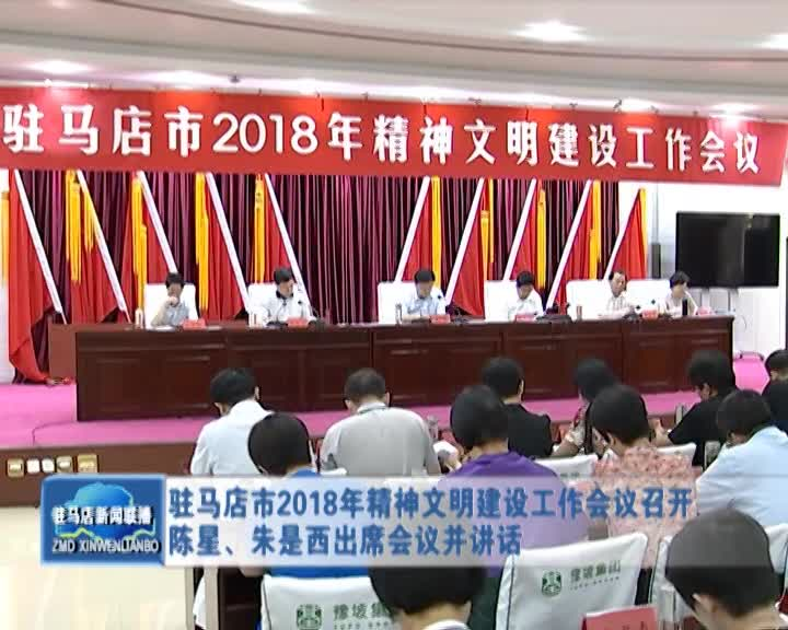 驻马店市2018年精神文明建设工作会议召开 陈星、朱是西出席会议并讲话