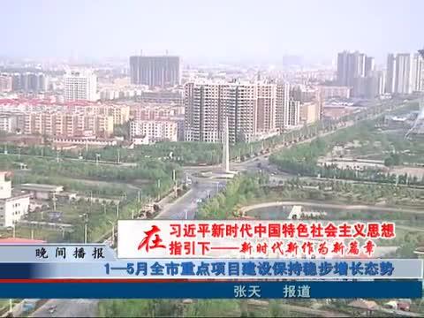 1—5月全市重点项目建设保持稳步增长态势