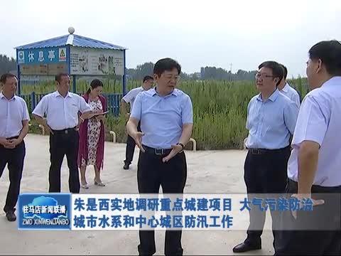 朱是西实地调研重点城建项目 大气污染和防汛工作