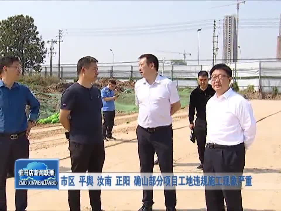 市区 平舆 汝南 正阳 确山部分项目工地违规施工现象严重