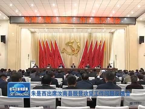 朱是西出席汝南县脱贫攻坚工作问题反馈会