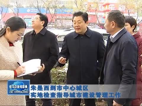朱是西到市中心城区实地检查指导城市建设管理工作