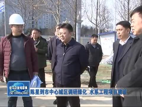 陈星到市中心城区调研绿化 水系工程工程建设