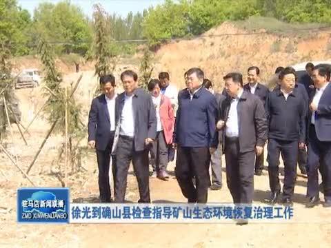 徐光到确山县检查指导矿山生态环境恢复治理工作