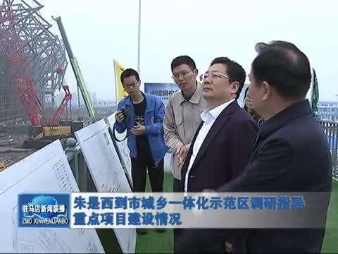 朱是西到市城乡一体化示范区调研指导重点项目建设情况