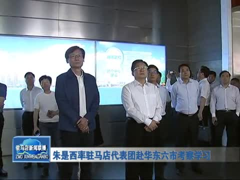 朱是西率驻马店代表团赴华东六市考察学习