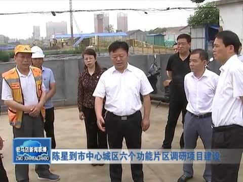 陈星到市中心城区六个功能片区调研项目建设