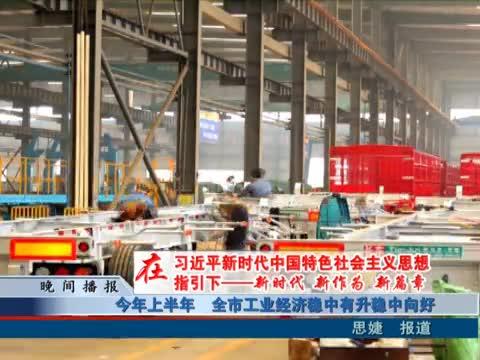 今年上半年 全市工业经济稳中有升稳中向好