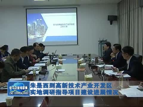 朱是西到高新技术产业开发区实地调研指导项目建设进展情况