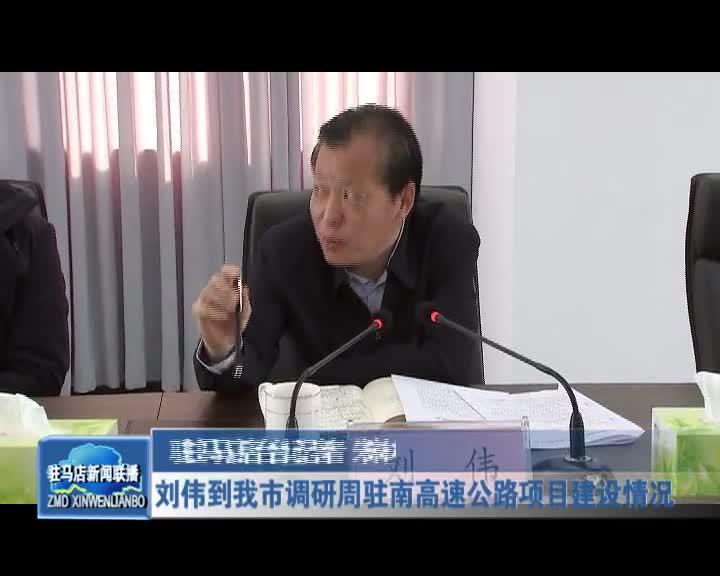 刘伟到我市调研周南高速公路项目建设情况