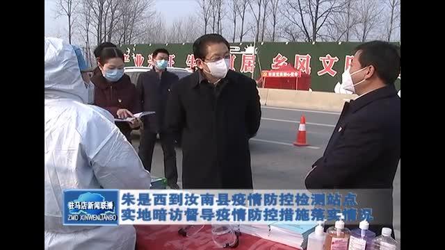 朱是西到汝南县疫情防控检测站点实地暗访督导疫情防控落实情况
