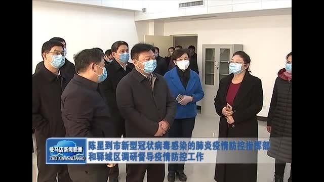 陈星到市新型冠状病毒感染的肺炎疫情防控指挥部和驿城区调研督导疫情防控工作