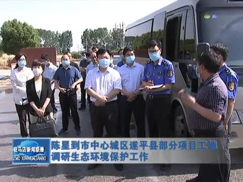 陈星到市中心城区遂平县部分项目工地调研生态环境保护工作