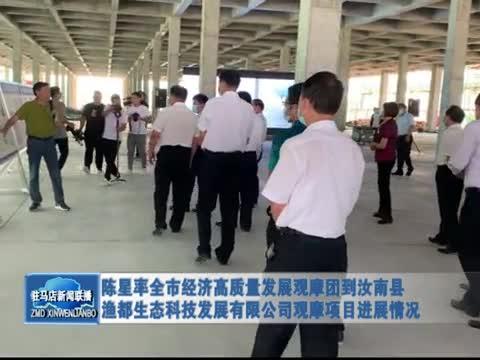 陈星率全市经济高质量发展观摩团到汝南县渔都生态科技发展有限公司观摩项目进展情况