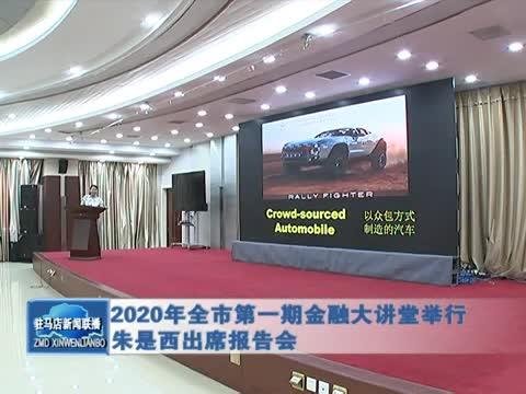 2020年全市第一期金融大讲堂举行 朱是西出席报告会
