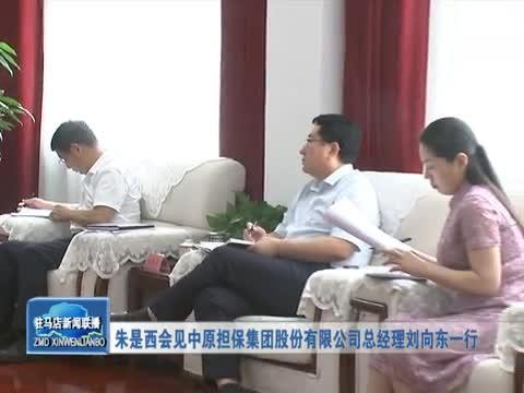 朱是西会见中原担保集团股份有限公司总经理刘向东一行
