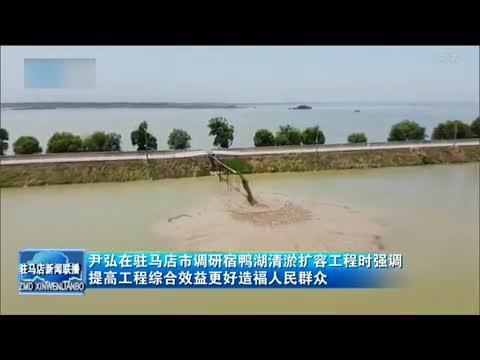 尹弘在驻马店市调研宿鸭湖清淤扩容工程时强调 提高工程综合效益更好造福人民群众