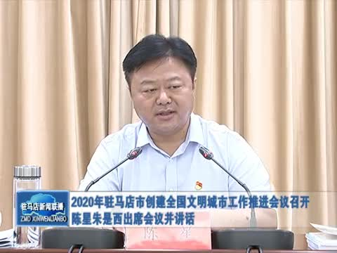 2020年驻马店市创建全国文明城市工作推进会议召开 陈星朱是西出席会议并讲话