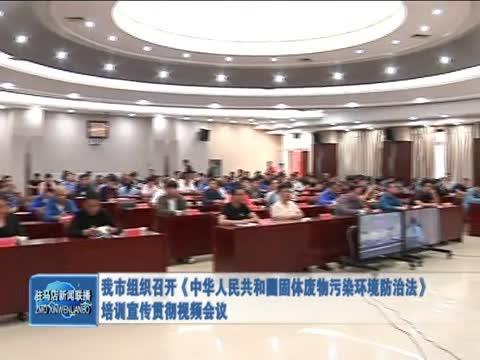 我市组织召开《中华人民共和国固体废物污染环境防治法》培训宣传贯彻视频会议