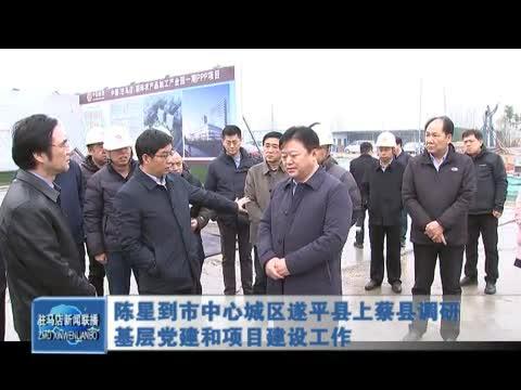 陈星到市中心城区遂平县上蔡县调研基层党建和项目建设工作