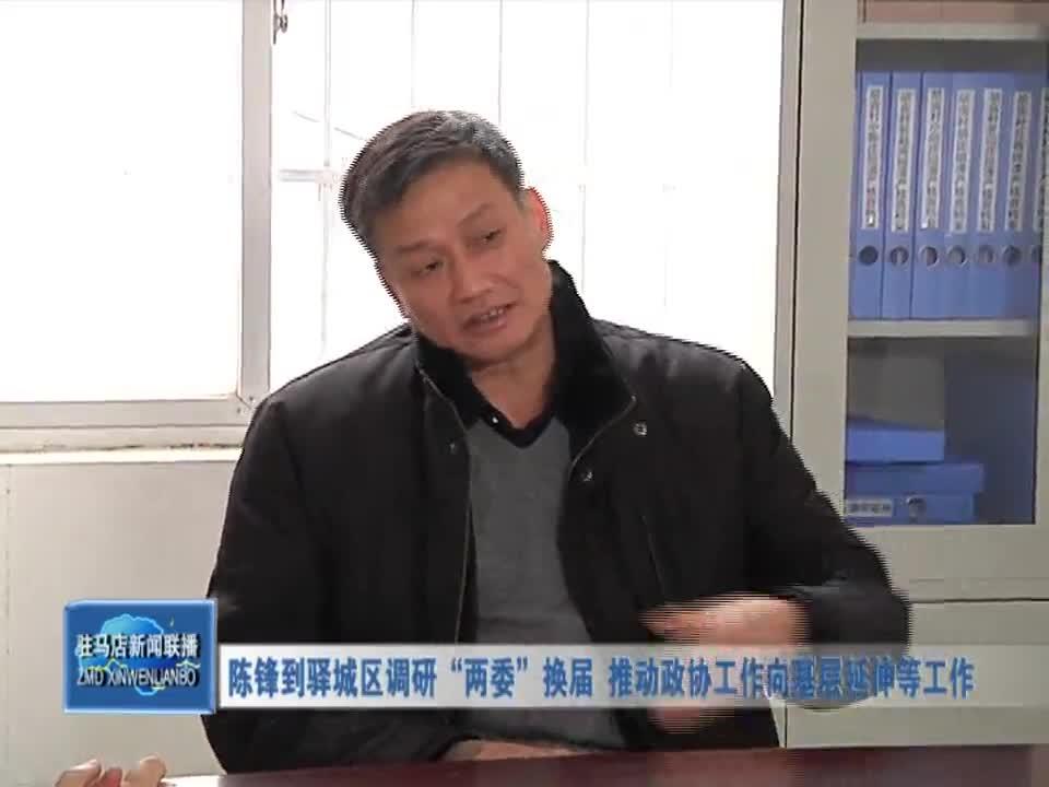 """陈锋到驿城区调研""""两委""""换届 推动政协工作向基层延伸等工作"""