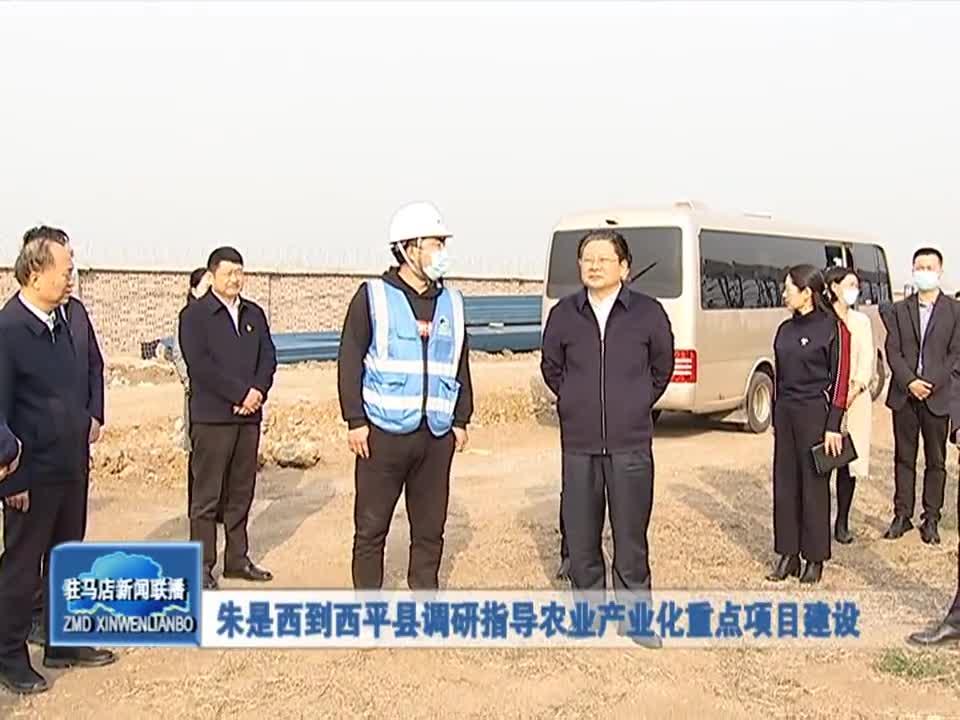 朱是西到西平县调研指导农业产业化重点项目建设