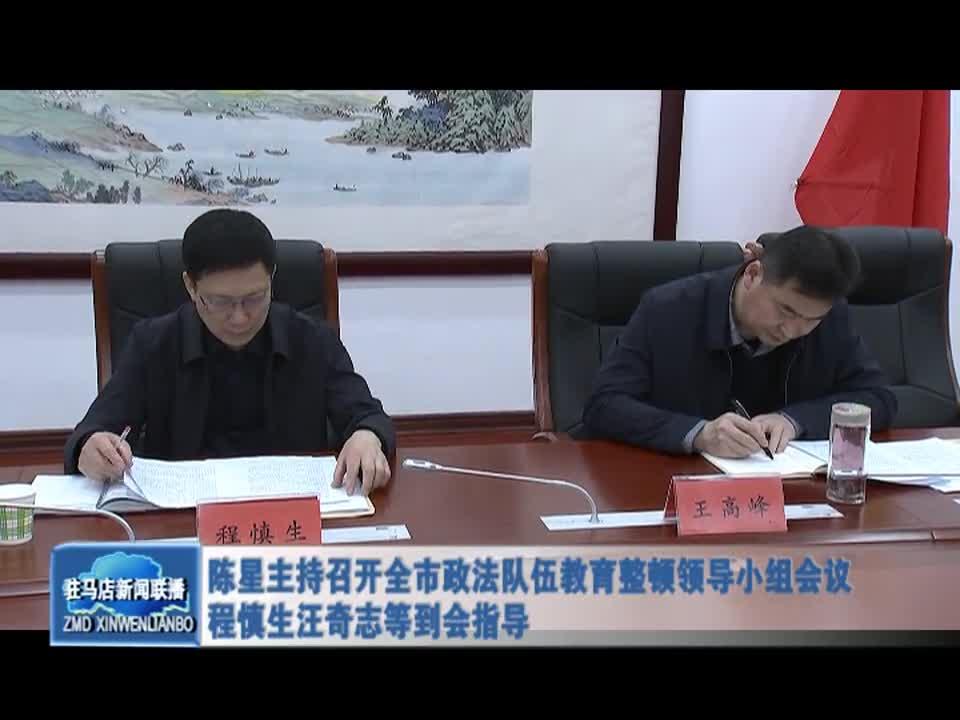 陈星主持召开全市政法队伍教育整顿领导小组会议 程慎生汪奇志等到会指导
