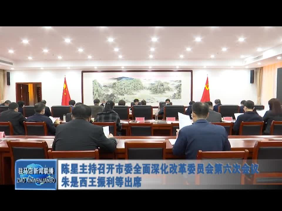 陈星主持召开市委全面深化改革委员会第六次会议 朱是西王振利等出席