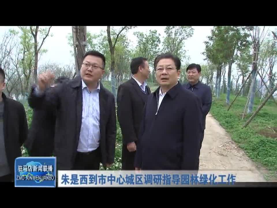 朱是西到市中心城区调研指导园林绿化工作