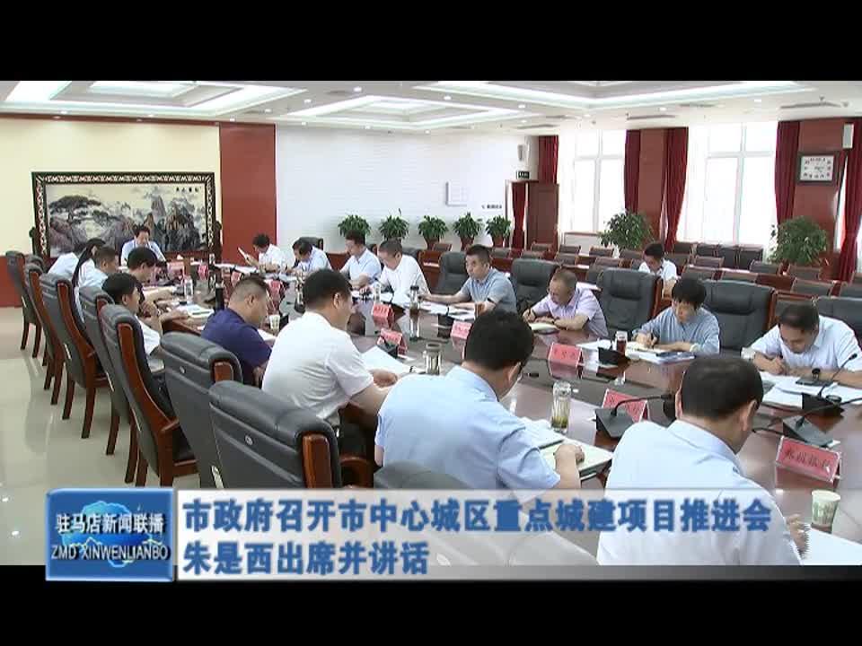 市政府召开市中心城区重点城建项目推进会 朱是西出席并讲话