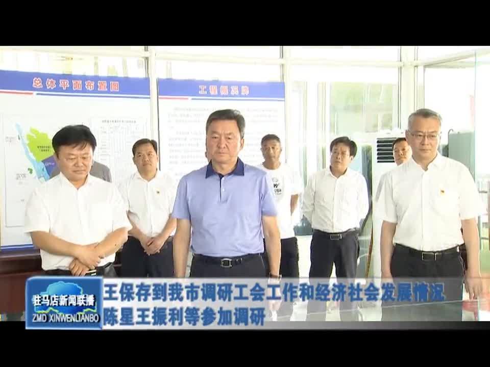 王保存到我市调研工会工作和经济社会发展情况 陈星王振利等参加调研
