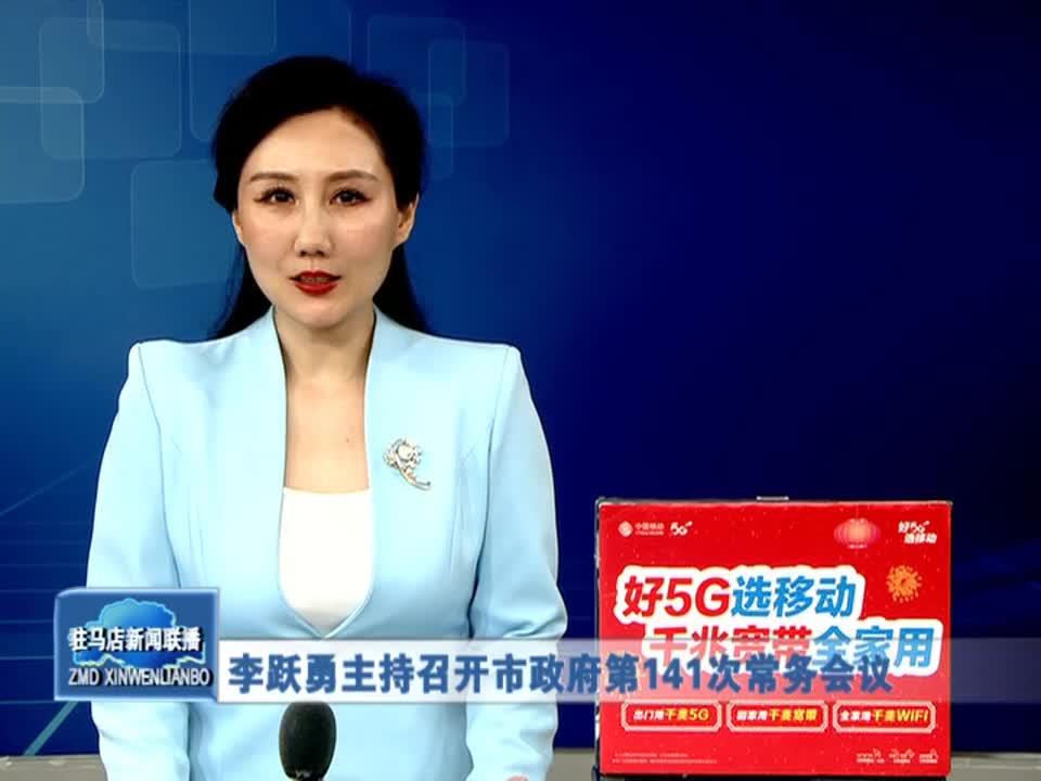 李跃勇主持召开驻马店市政府第141次常务会议