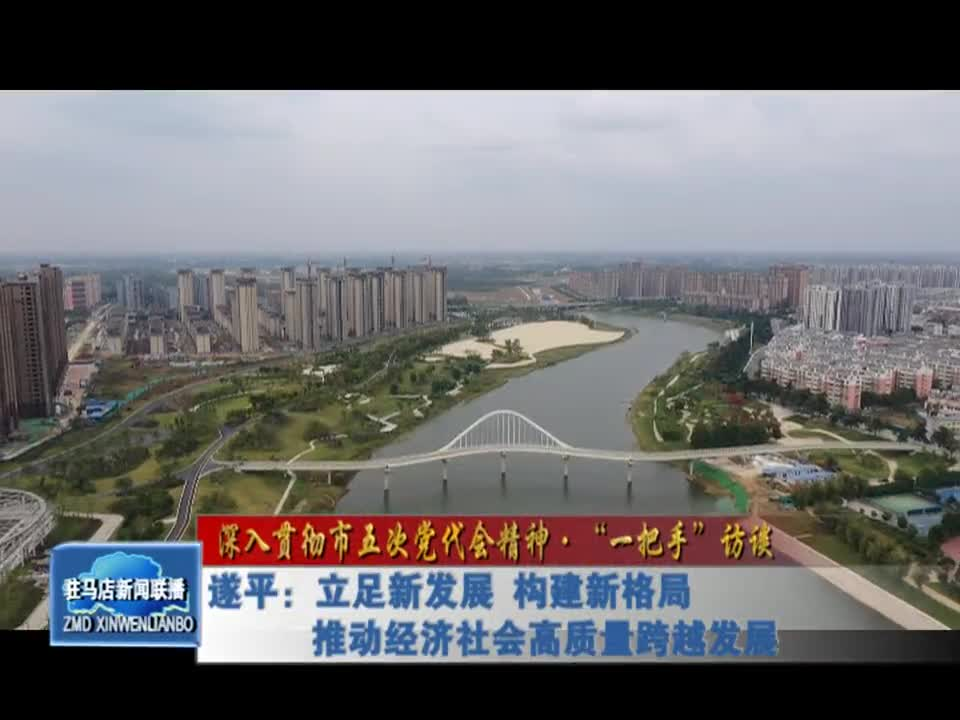 遂平:立足新发展 构建新格局 推动经济社会高质量跨越发展