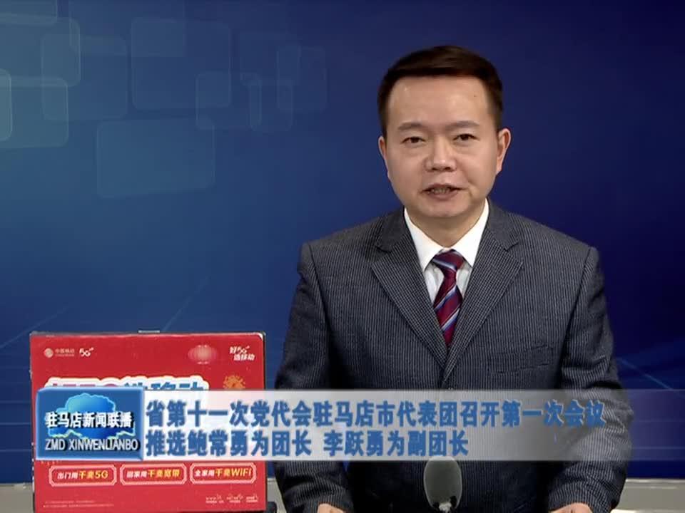 省第十一次党代会驻马店市代表团召开第一次会议推选鲍常勇为团长 李跃勇为副团长